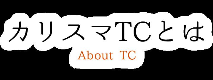 カリスマTCとは About TC