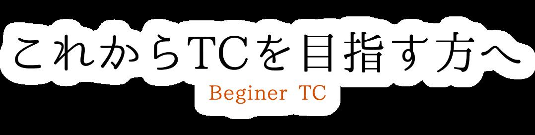 これからTCを目指す方へ Beginer TC